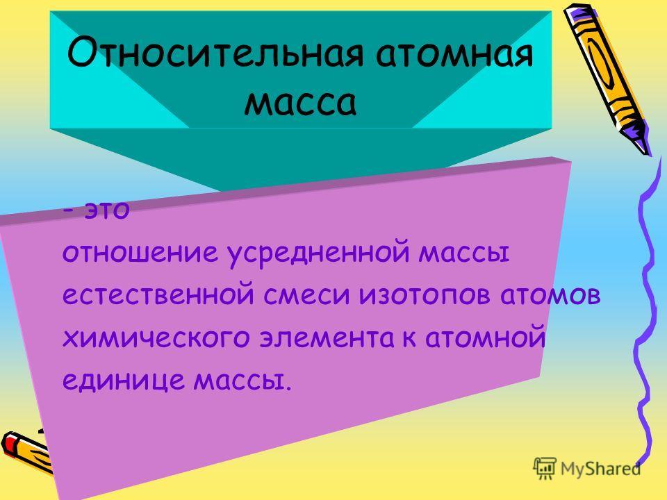 Относительная атомная масса - это отношение усредненной массы естественной смеси изотопов атомов химического элемента к атомной единице массы.