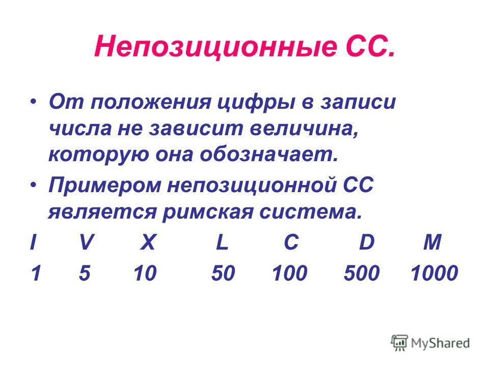 Непозиционные СС. От положения цифры в записи числа не зависит величина, которую она обозначает. Примером непозиционной СС является римская система. I V X L C D M 1 5 10 50 100 500 1000