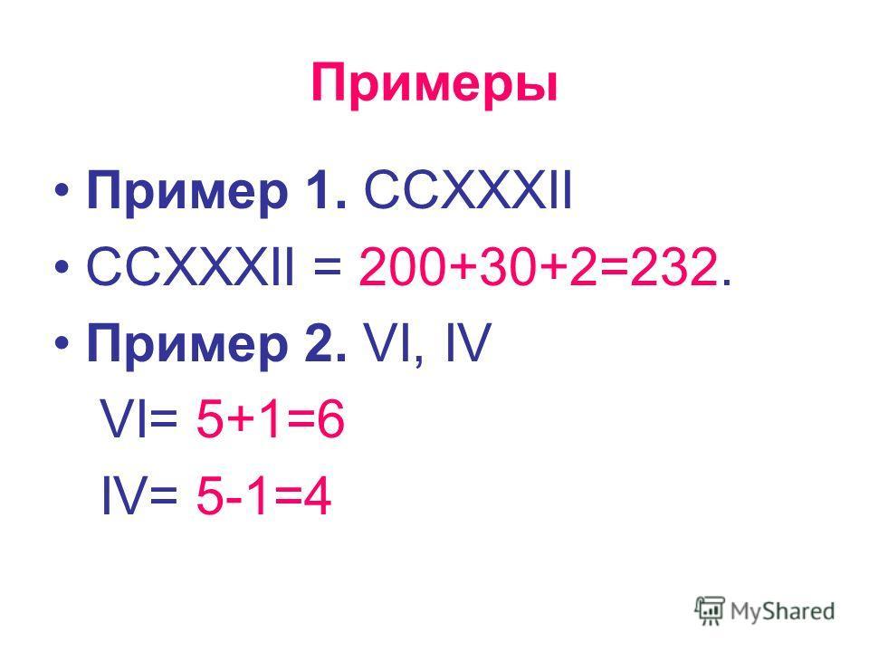 Примеры Пример 1. CCXXXII CCXXXII = 200+30+2=232. Пример 2. VI, IV VI= 5+1=6 IV= 5-1=4