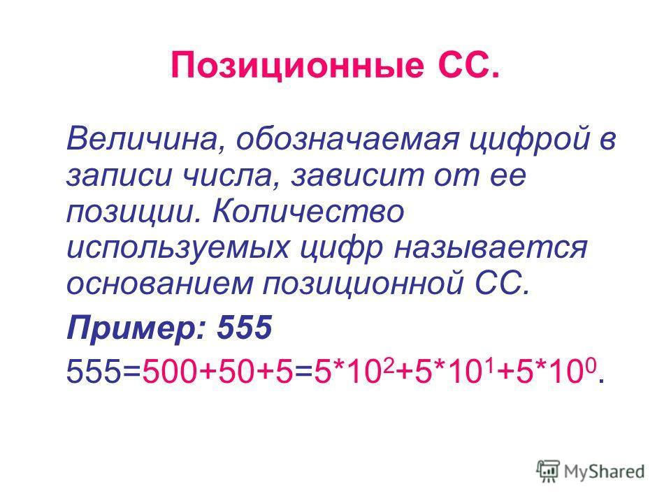 Позиционные СС. Величина, обозначаемая цифрой в записи числа, зависит от ее позиции. Количество используемых цифр называется основанием позиционной СС. Пример: 555 555=500+50+5=5*10 2 +5*10 1 +5*10 0.