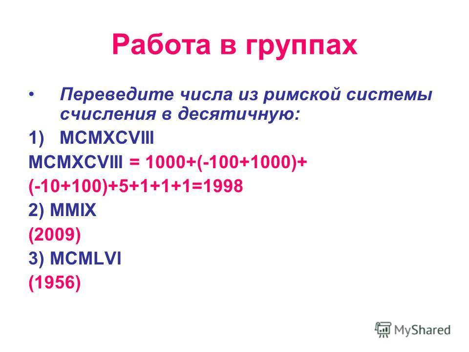 Работа в группах Переведите числа из римской системы счисления в десятичную: 1)MCMXCVIII MCMXCVIII = 1000+(-100+1000)+ (-10+100)+5+1+1+1=1998 2) MMIХ (2009) 3) MCMLVI (1956)