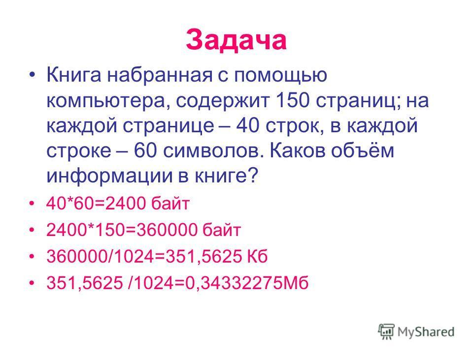 Задача Книга набранная с помощью компьютера, содержит 150 страниц; на каждой странице – 40 строк, в каждой строке – 60 символов. Каков объём информации в книге? 40*60=2400 байт 2400*150=360000 байт 360000/1024=351,5625 Кб 351,5625 /1024=0,34332275Мб