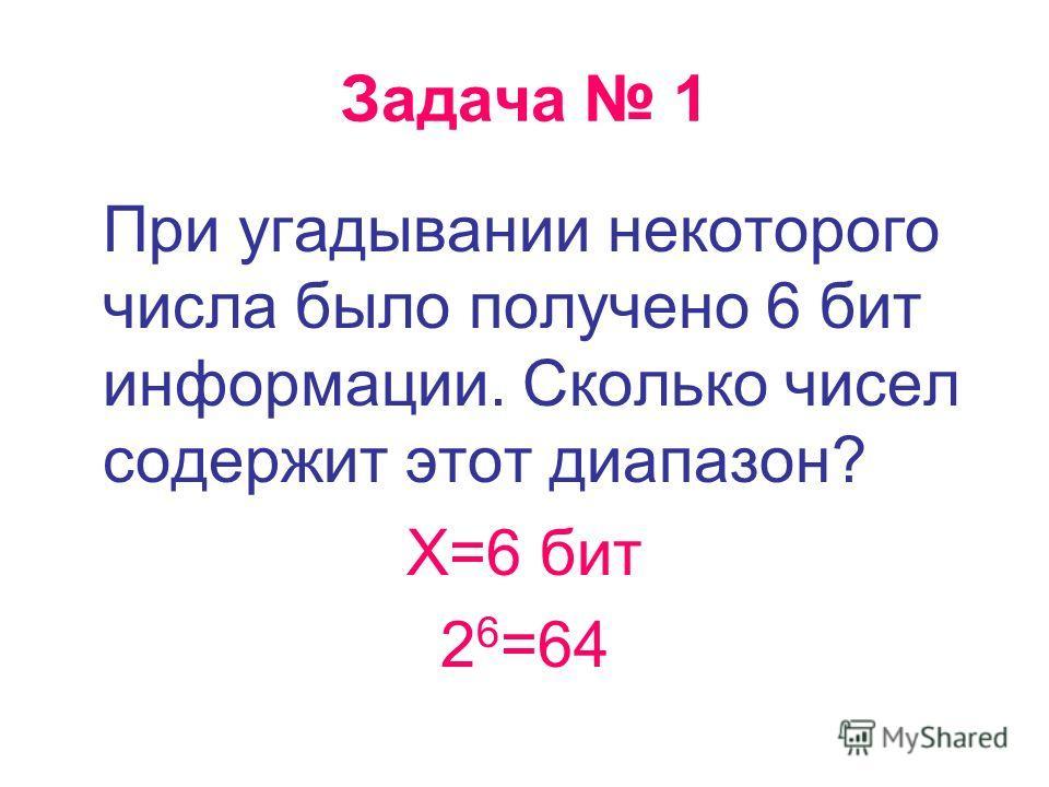 Задача 1 При угадывании некоторого числа было получено 6 бит информации. Сколько чисел содержит этот диапазон? Х=6 бит 2 6 =64
