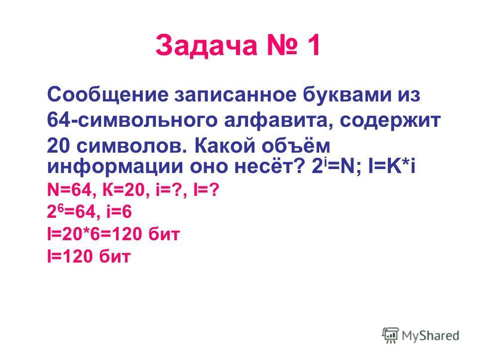 Задача 1 Сообщение записанное буквами из 64-символьного алфавита, содержит 20 символов. Какой объём информации оно несёт? 2 i =N; I=K*i N=64, К=20, i=?, I=? 2 6 =64, i=6 I=20*6=120 бит I=120 бит