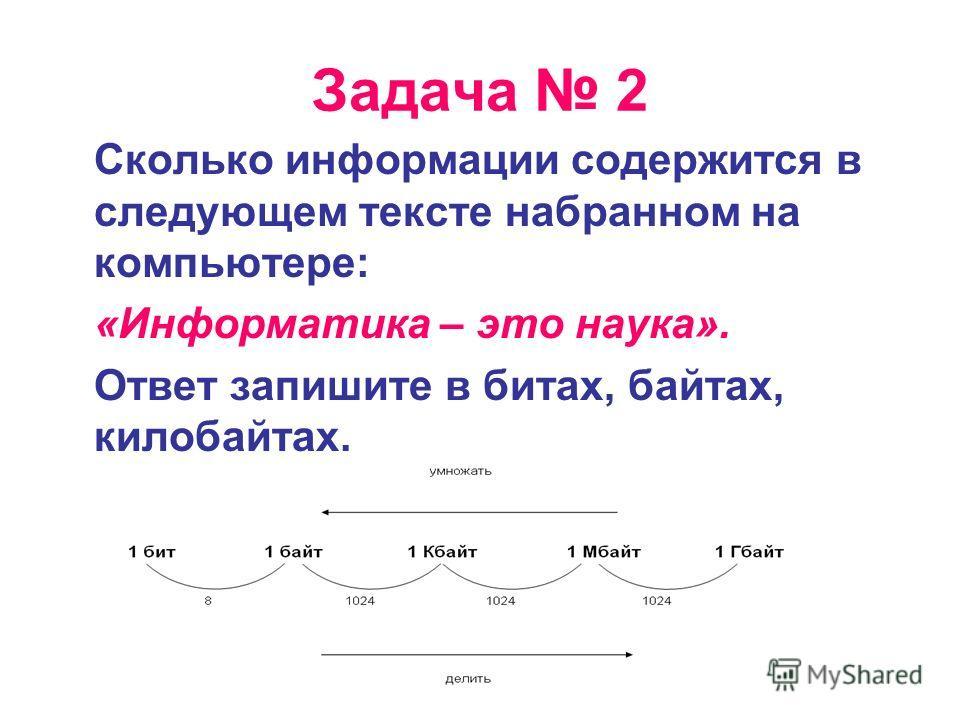 Задача 2 Сколько информации содержится в следующем тексте набранном на компьютере: «Информатика – это наука». Ответ запишите в битах, байтах, килобайтах.