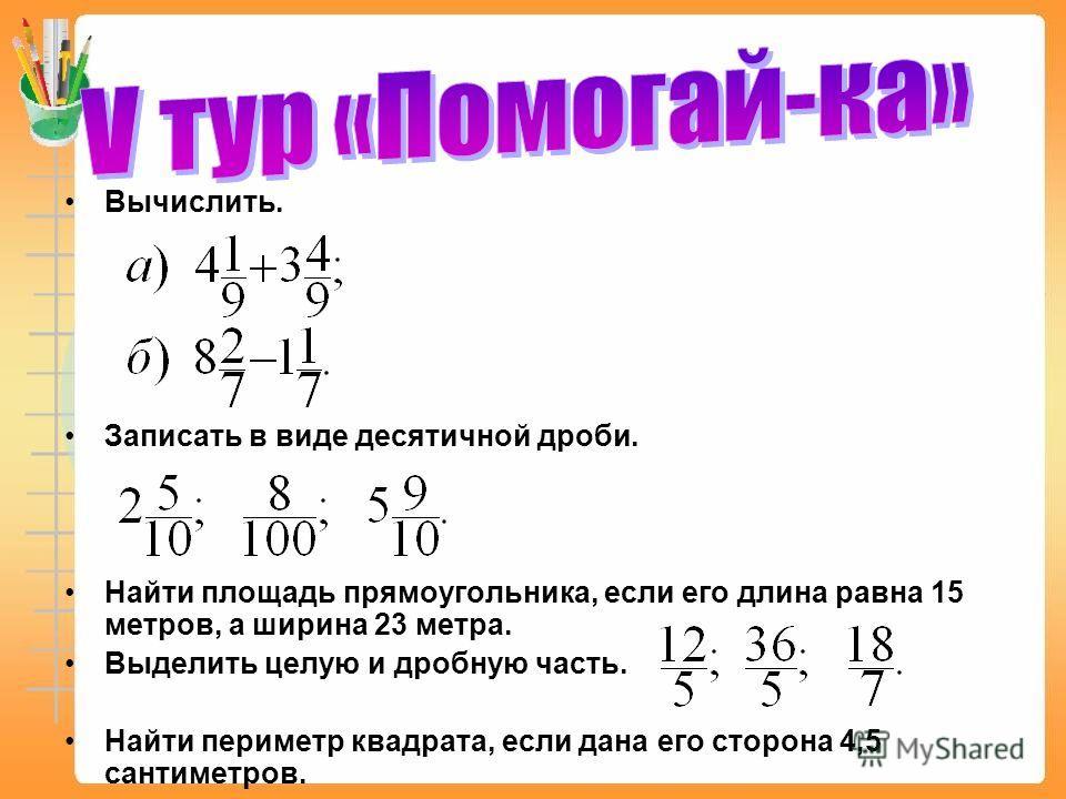 Вычислить. Записать в виде десятичной дроби. Найти площадь прямоугольника, если его длина равна 15 метров, а ширина 23 метра. Выделить целую и дробную часть. Найти периметр квадрата, если дана его сторона 4,5 сантиметров.
