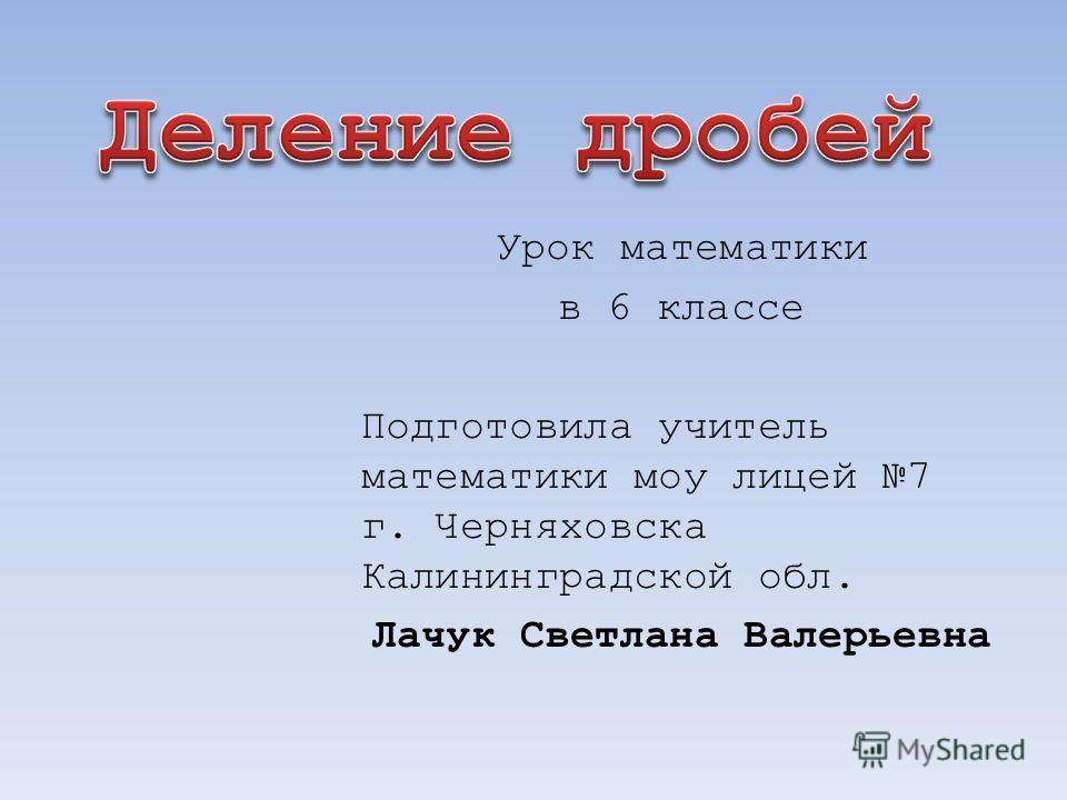 Урок математики в 6 классе Подготовила учитель математики моу лицей 7 г. Черняховска Калининградской обл. Лачук Светлана Валерьевна