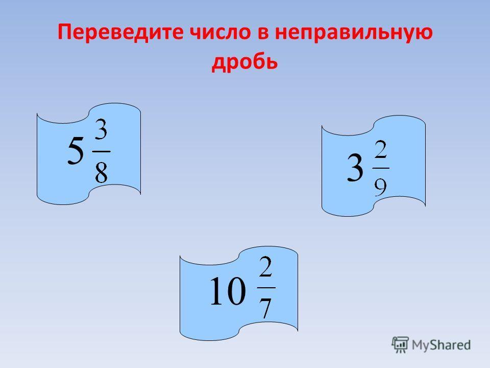Переведите число в неправильную дробь 5 10 3