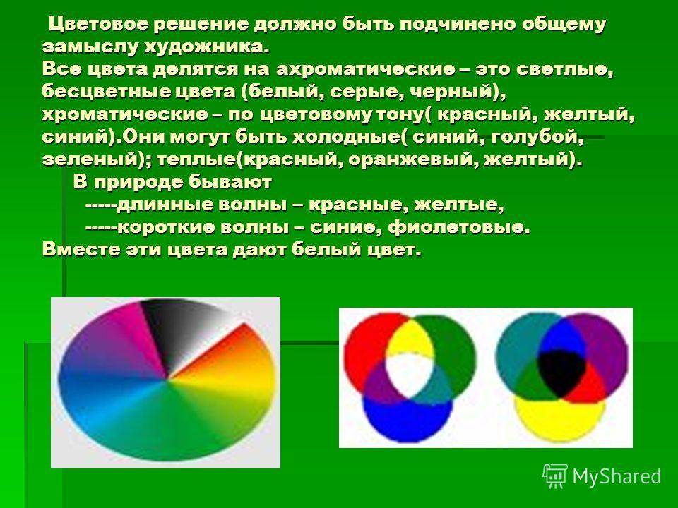 Цветовое решение должно быть подчинено общему замыслу художника. Все цвета делятся на ахроматические – это светлые, бесцветные цвета (белый, серые, черный), хроматические – по цветовому тону( красный, желтый, синий).Они могут быть холодные( синий, го