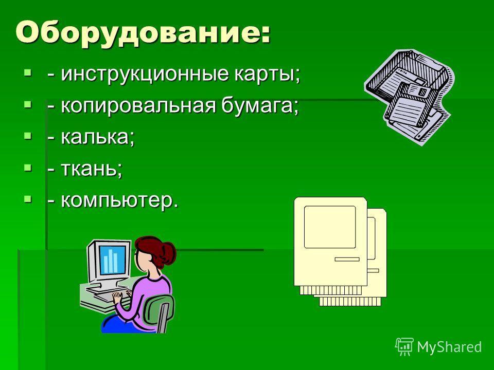 Оборудование: - инструкционные карты; - инструкционные карты; - копировальная бумага; - копировальная бумага; - калька; - калька; - ткань; - ткань; - компьютер. - компьютер.
