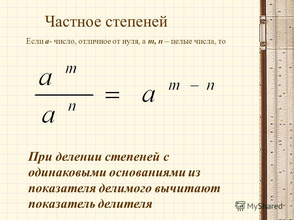 Частное степеней Если а- число, отличное от нуля, а m, п – целые числа, то При делении степеней с одинаковыми основаниями из показателя делимого вычитают показатель делителя