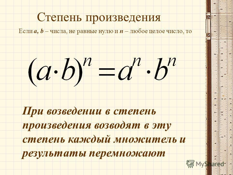 Степень произведения Если а, b – числа, не равные нулю и n – любое целое число, то При возведении в степень произведения возводят в эту степень каждый множитель и результаты перемножают