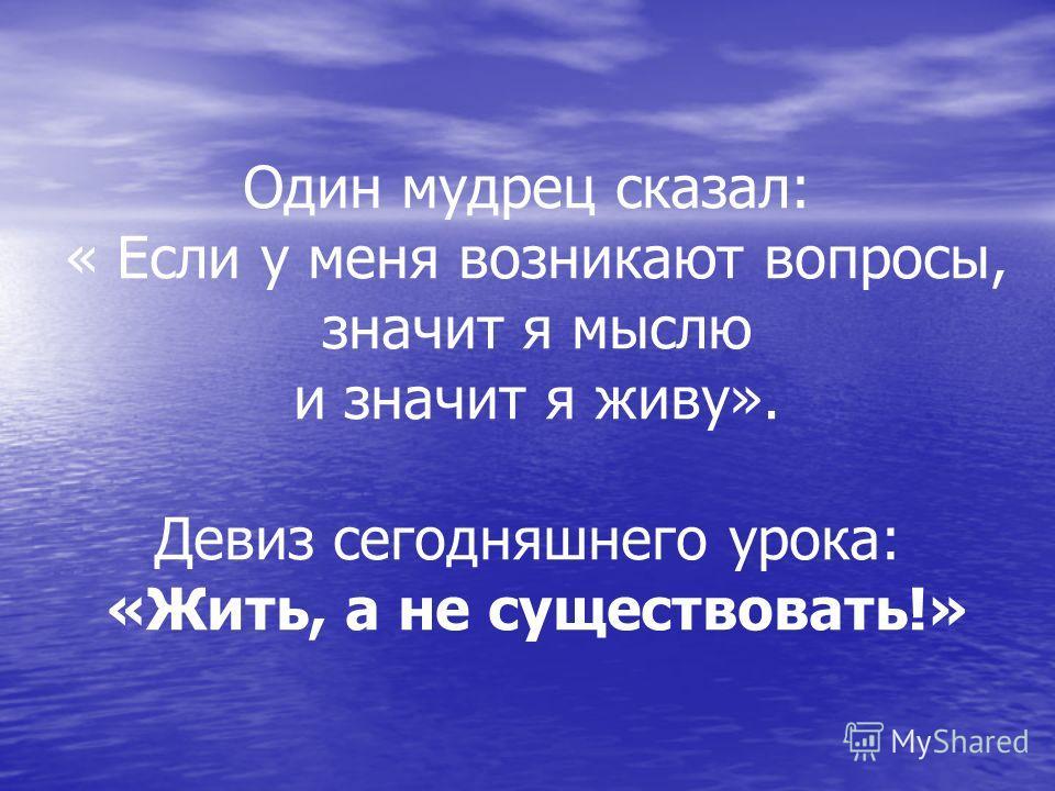 Один мудрец сказал: « Если у меня возникают вопросы, значит я мыслю и значит я живу». Девиз сегодняшнего урока: «Жить, а не существовать!»