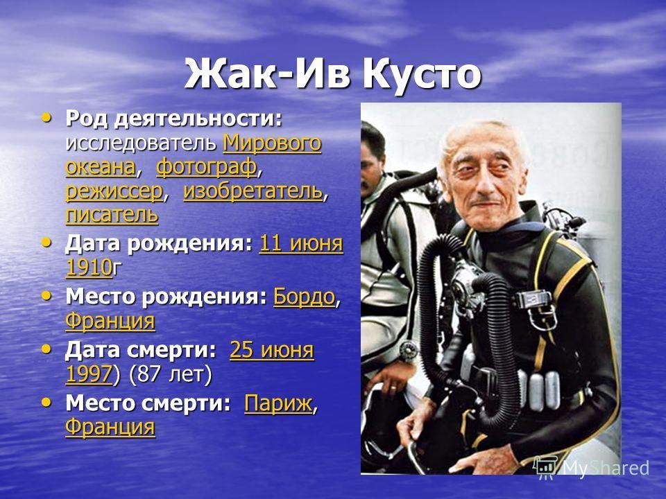 Жак-Ив Кусто Род деятельности: исследователь Мирового океана, фотограф, режиссер, изобретатель, писатель Род деятельности: исследователь Мирового океана, фотограф, режиссер, изобретатель, писательМирового океанафотограф режиссеризобретатель писательМ