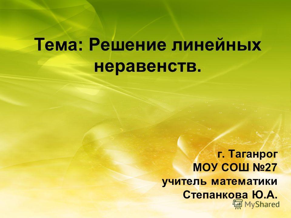 Тема: Решение линейных неравенств. г. Таганрог МОУ СОШ 27 учитель математики Степанкова Ю.А.