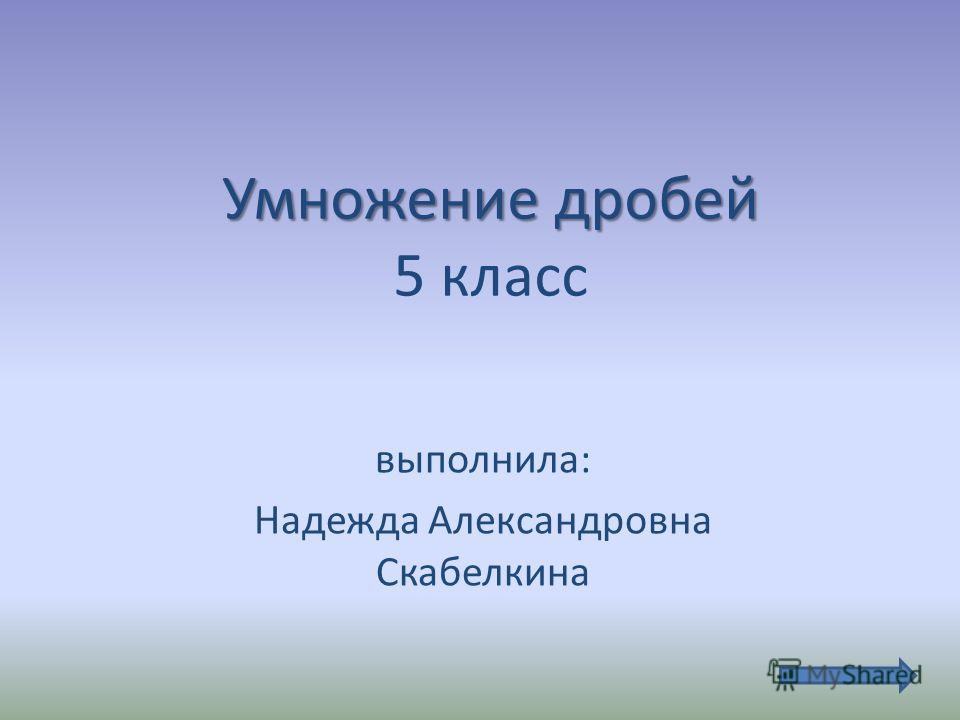 Умножение дробей Умножение дробей 5 класс выполнила: Надежда Александровна Скабелкина