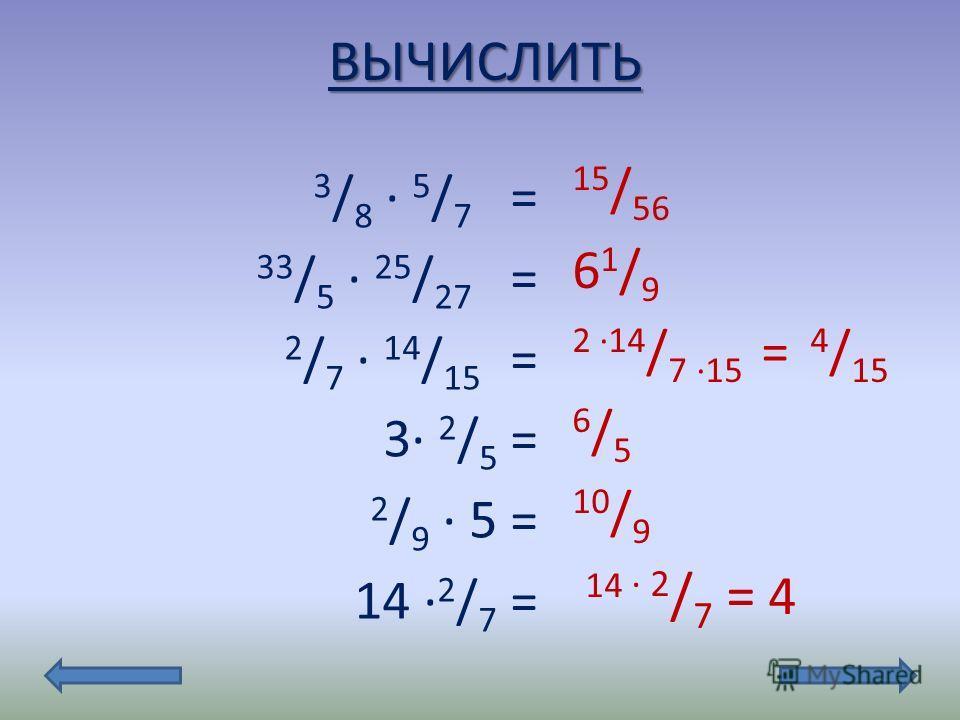 ВЫЧИСЛИТЬ 3 / 8 5 / 7 = 33 / 5 25 / 27 = 2 / 7 14 / 15 = 3 2 / 5 = 2 / 9 5 = 14 2 / 7 = 15 / 56 61/961/9 2 14 / 7 15 = 4 / 15 6/56/5 10 / 9 14 2 / 7 = 4