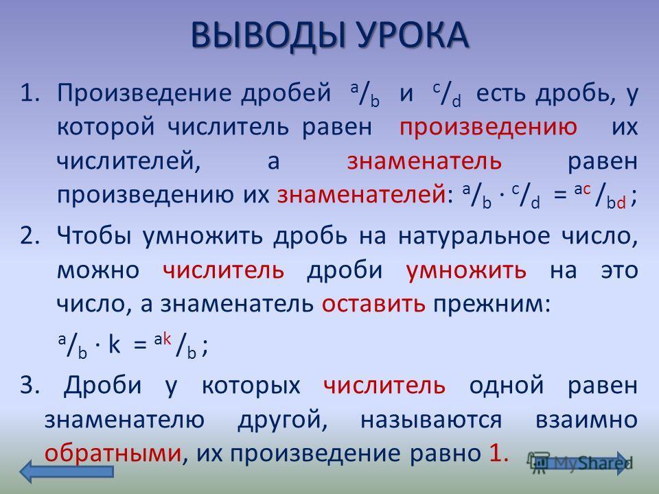 ВЫВОДЫ УРОКА 1.Произведение дробей а / b и c / d есть дробь, у которой числитель равен произведению их числителей, а знаменатель равен произведению их знаменателей: а / b c / d = ac / bd ; 2.Чтобы умножить дробь на натуральное число, можно числитель