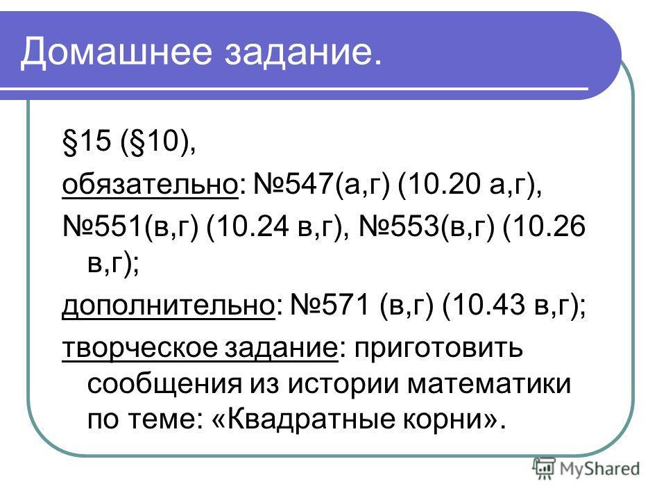 Домашнее задание. §15 (§10), обязательно: 547(а,г) (10.20 а,г), 551(в,г) (10.24 в,г), 553(в,г) (10.26 в,г); дополнительно: 571 (в,г) (10.43 в,г); творческое задание: приготовить сообщения из истории математики по теме: «Квадратные корни».