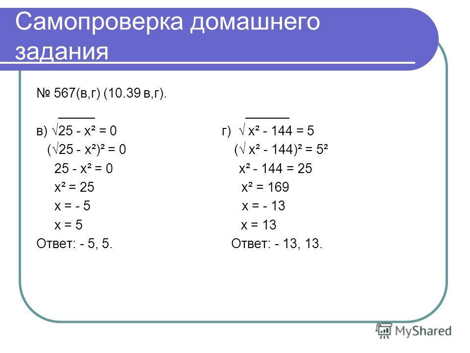 Самопроверка домашнего задания 567(в,г) (10.39 в,г). _____ ______ в) 25 - х² = 0 г) х² - 144 = 5 (25 - х²)² = 0 ( х² - 144)² = 5² 25 - х² = 0 х² - 144 = 25 х² = 25 х² = 169 х = - 5 х = - 13 х = 5 х = 13 Ответ: - 5, 5. Ответ: - 13, 13.