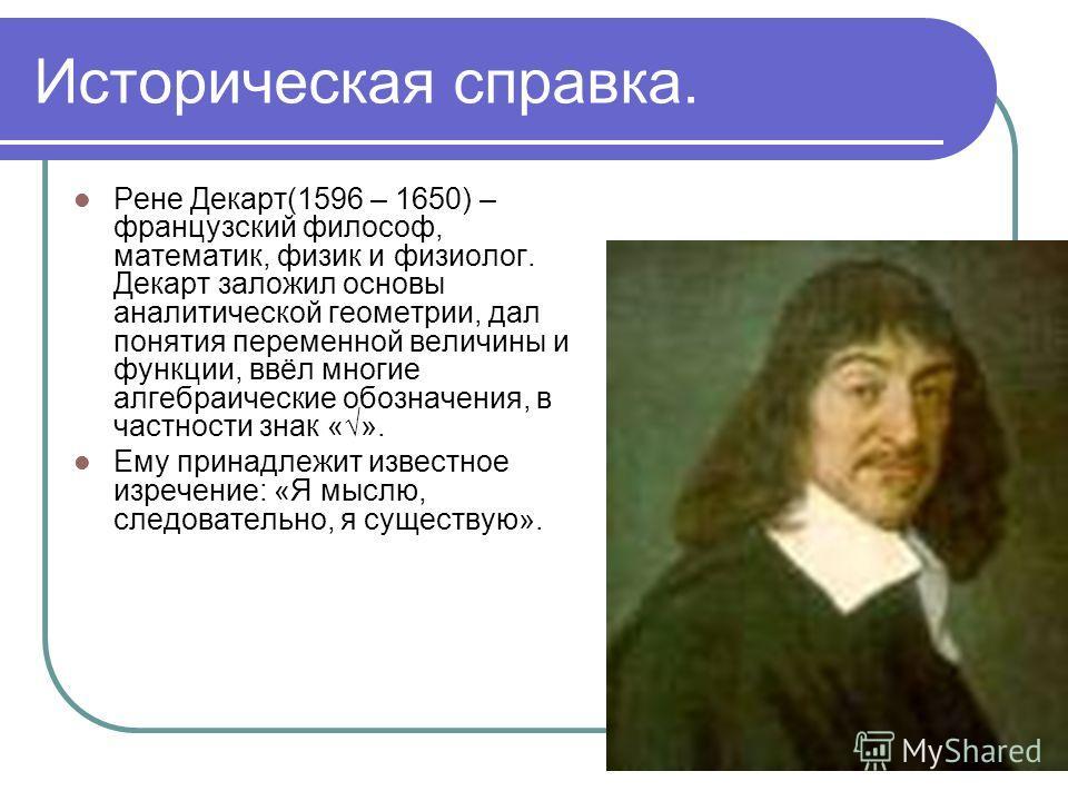 Историческая справка. Рене Декарт(1596 – 1650) – французский философ, математик, физик и физиолог. Декарт заложил основы аналитической геометрии, дал понятия переменной величины и функции, ввёл многие алгебраические обозначения, в частности знак «».