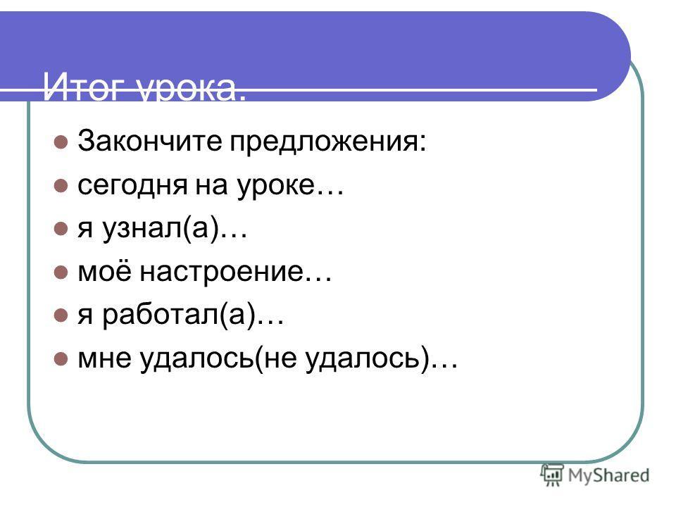 Итог урока. Закончите предложения: сегодня на уроке… я узнал(а)… моё настроение… я работал(а)… мне удалось(не удалось)…