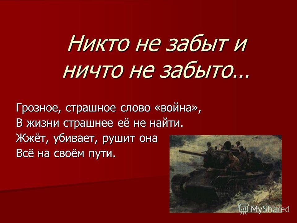 Никто не забыт и ничто не забыто… Грозное, страшное слово «война», В жизни страшнее её не найти. Жжёт, убивает, рушит она Всё на своём пути.