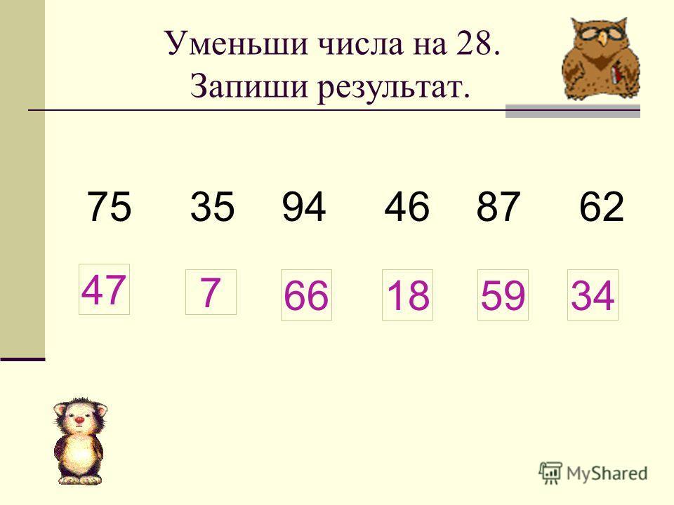 Уменьши числа на 28. Запиши результат. 75 35 94 46 87 62 7 47 66185934