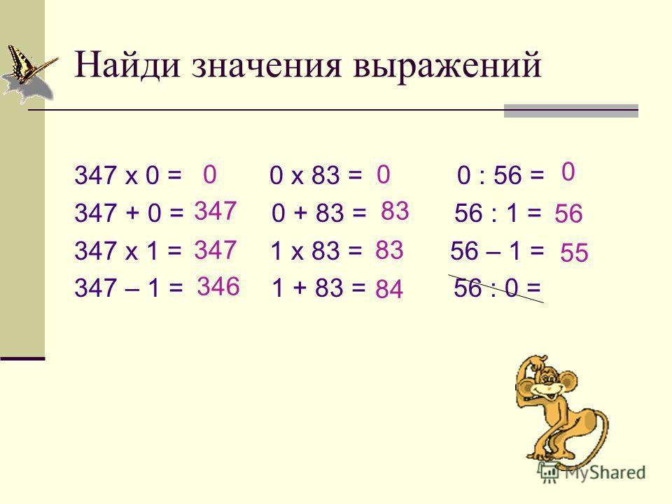 Найди значения выражений 347 х 0 = 0 х 83 = 0 : 56 = 347 + 0 = 0 + 83 = 56 : 1 = 347 х 1 = 1 х 83 = 56 – 1 = 347 – 1 = 1 + 83 = 56 : 0 = 0 347 346 0 83 84 0 56 55