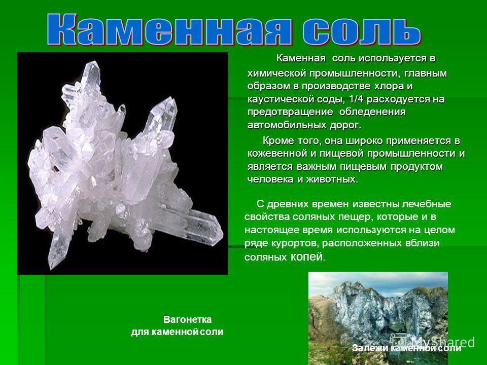 Каменная соль используется в химической промышленности, главным образом в производстве хлора и каустической соды, 1/4 расходуется на предотвращение обледенения автомобильных дорог. Каменная соль используется в химической промышленности, главным образ