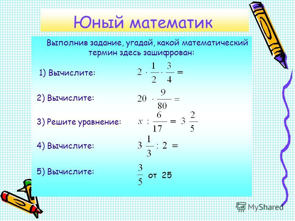 Юный математик Выполнив задание, угадай, какой математический термин здесь зашифрован: от 25 1) Вычислите: 2) Вычислите: 3) Решите уравнение: 4) Вычислите: 5) Вычислите: