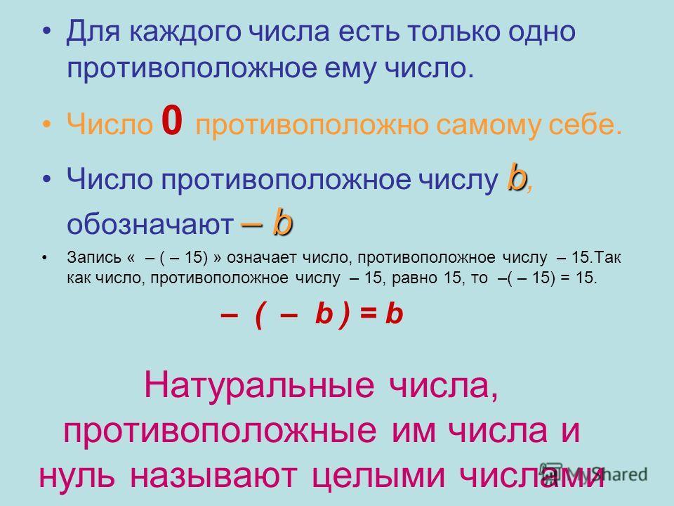 Натуральные числа, противоположные им числа и нуль называют целыми числами Для каждого числа есть только одно противоположное ему число. Число 0 противоположно самому себе. Число противоположное числу b bb b, обозначают – –– – b Запись « – ( – 15) »