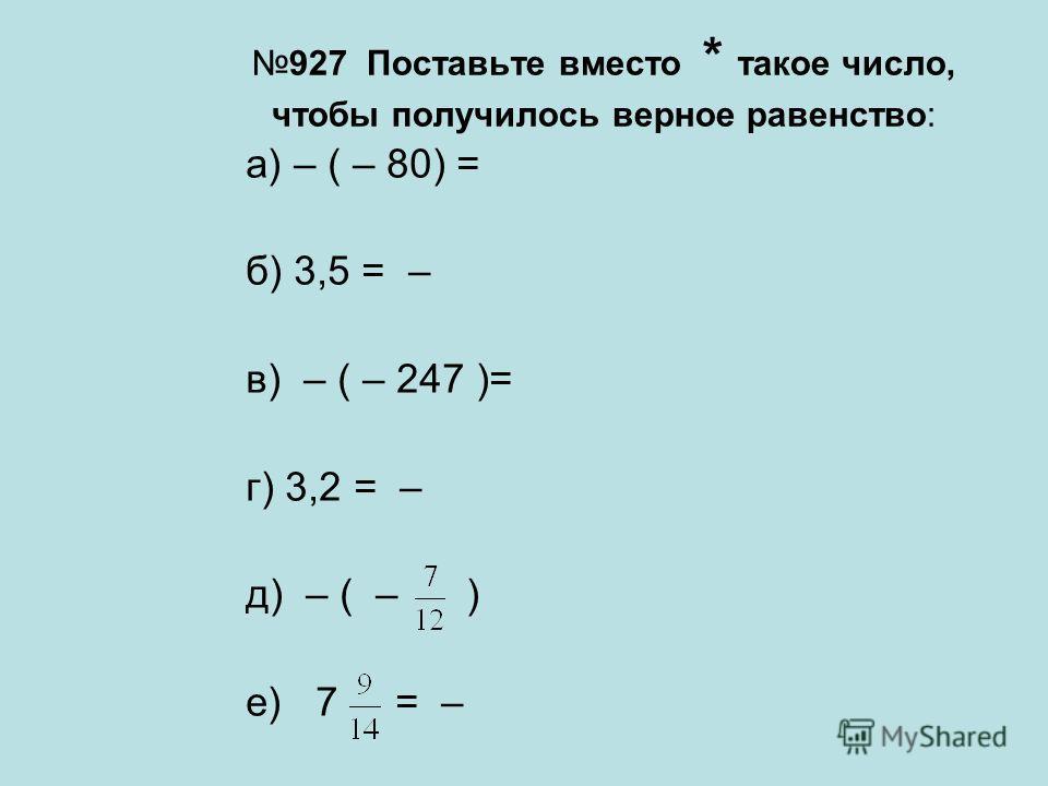 927 Поставьте вместо * такое число, чтобы получилось верное равенство: а) – ( – 80) = б) 3,5 = – в) – ( – 247 )= г) 3,2 = – д) – ( – ) е) 7 = –