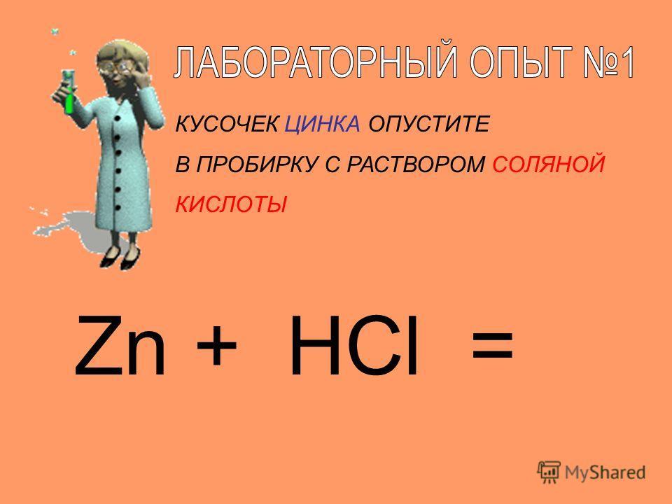 Zn + HCl = КУСОЧЕК ЦИНКА ОПУСТИТЕ В ПРОБИРКУ С РАСТВОРОМ СОЛЯНОЙ КИСЛОТЫ
