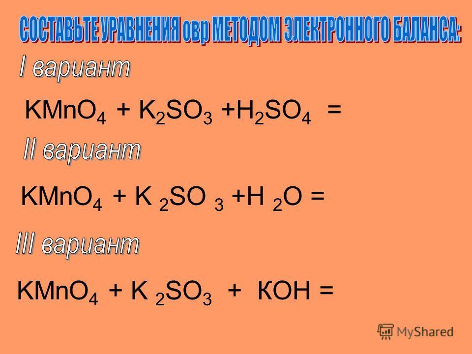 KMnO 4 + K 2 SO 3 +H 2 SO 4 = KMnO 4 + K 2 SO 3 +H 2 O = KMnO 4 + K 2 SO 3 + КOH =