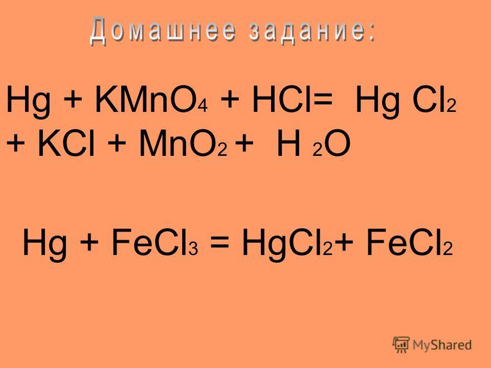 Hg + KMnO 4 + HCl= Hg Cl 2 + KCl + MnO 2 + H 2 O Hg + FeCl 3 = HgCl 2 + FeCl 2