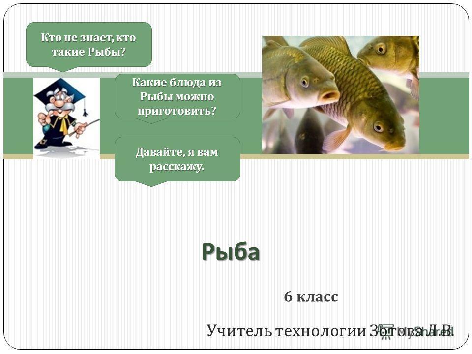 Учитель технологии Зотова Л. В. Кто не знает, кто такие Рыбы ? Давайте, я вам расскажу. Какие блюда из Рыбы можно приготовить ? 6 класс Рыба