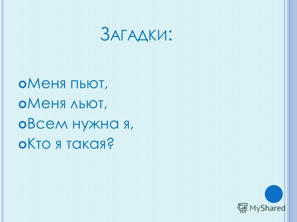 З АГАДКИ : Меня пьют, Меня льют, Всем нужна я, Кто я такая?