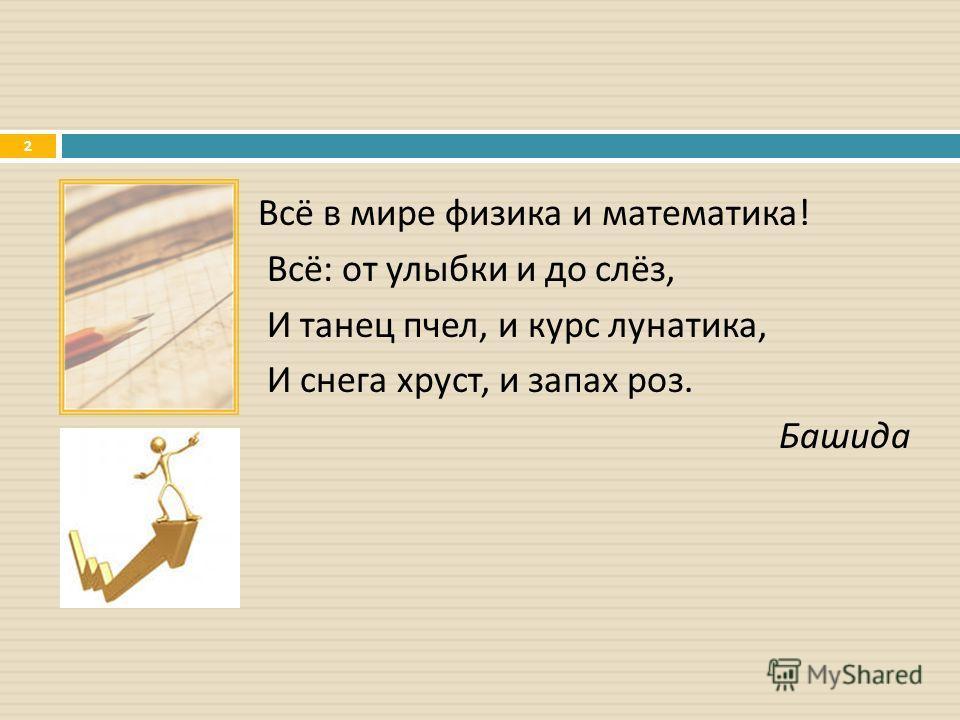 Всё в мире физика и математика ! Всё : от улыбки и до слёз, И танец пчел, и курс лунатика, И снега хруст, и запах роз. Башида 2
