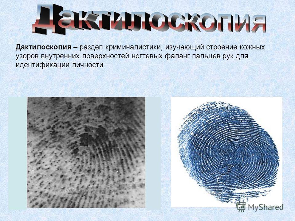 Дактилоскопия – раздел криминалистики, изучающий строение кожных узоров внутренних поверхностей ногтевых фаланг пальцев рук для идентификации личности.
