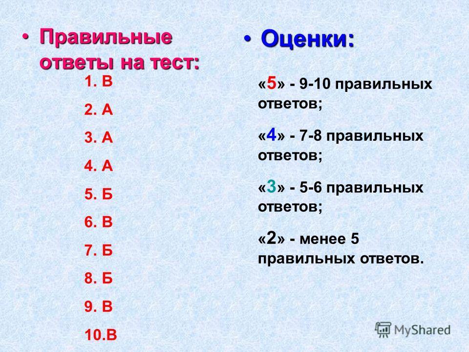 1.В 2.А 3.А 4.А 5.Б 6.В 7.Б 8.Б 9.В 10.В Правильные ответы на тест:Правильные ответы на тест: Оценки:Оценки: « 5 » - 9-10 правильных ответов; « 4 » - 7-8 правильных ответов; « 3 » - 5-6 правильных ответов; « 2 » - менее 5 правильных ответов.