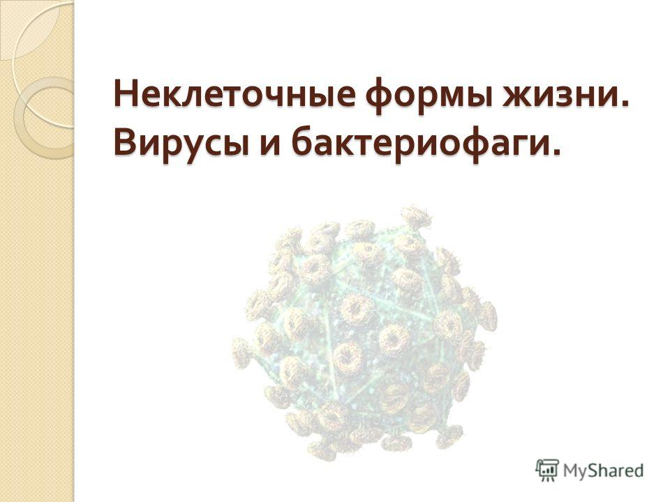 Неклеточные формы жизни. Вирусы и бактериофаги.