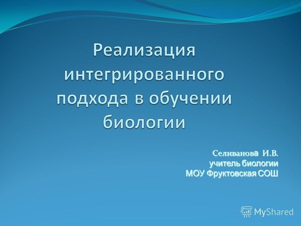 Селиванов а И.В. Селиванов а И.В. учитель биологии МОУ Фруктовская СОШ