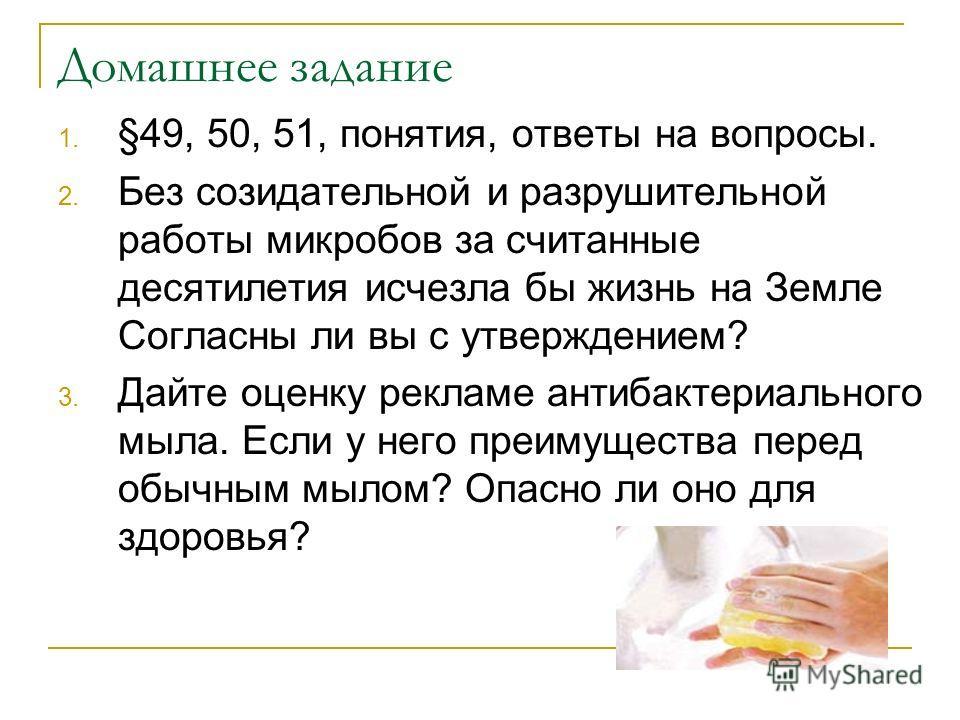 Домашнее задание 1. §49, 50, 51, понятия, ответы на вопросы. 2. Без созидательной и разрушительной работы микробов за считанные десятилетия исчезла бы жизнь на Земле Согласны ли вы с утверждением? 3. Дайте оценку рекламе антибактериального мыла. Если