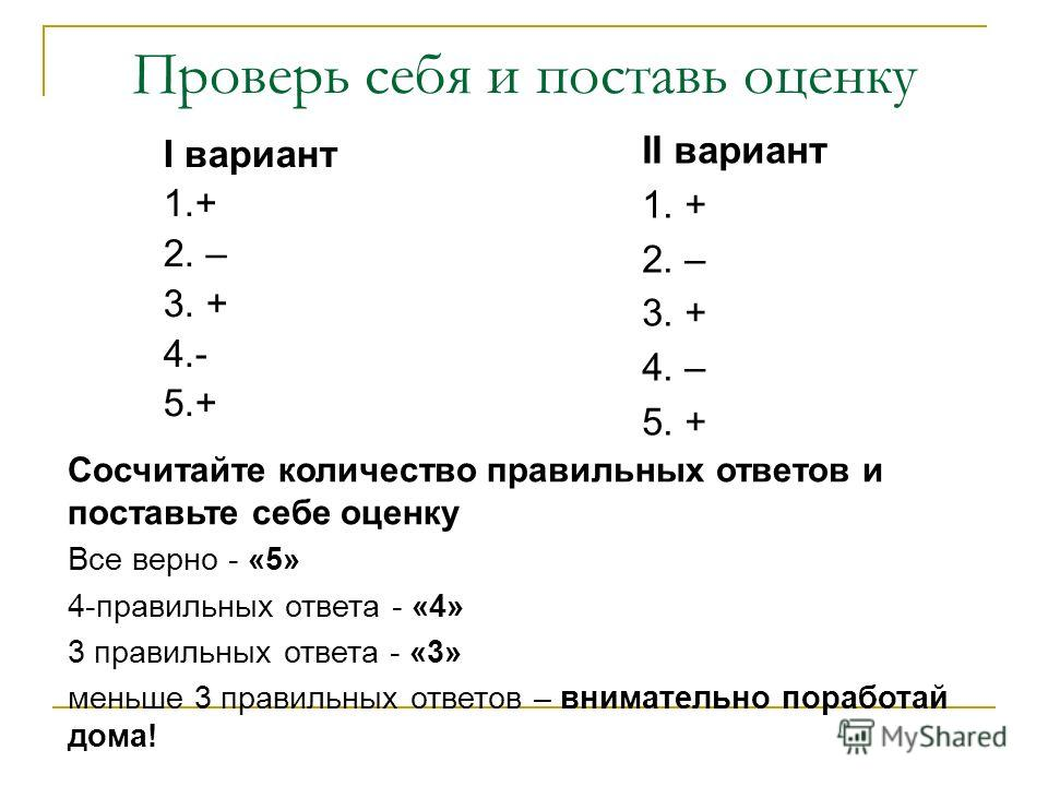 Проверь себя и поставь оценку I вариант 1.+ 2. – 3. + 4.- 5.+ II вариант 1. + 2. – 3. + 4. – 5. + Сосчитайте количество правильных ответов и поставьте себе оценку Все верно - «5» 4-правильных ответа - «4» 3 правильных ответа - «3» меньше 3 правильных