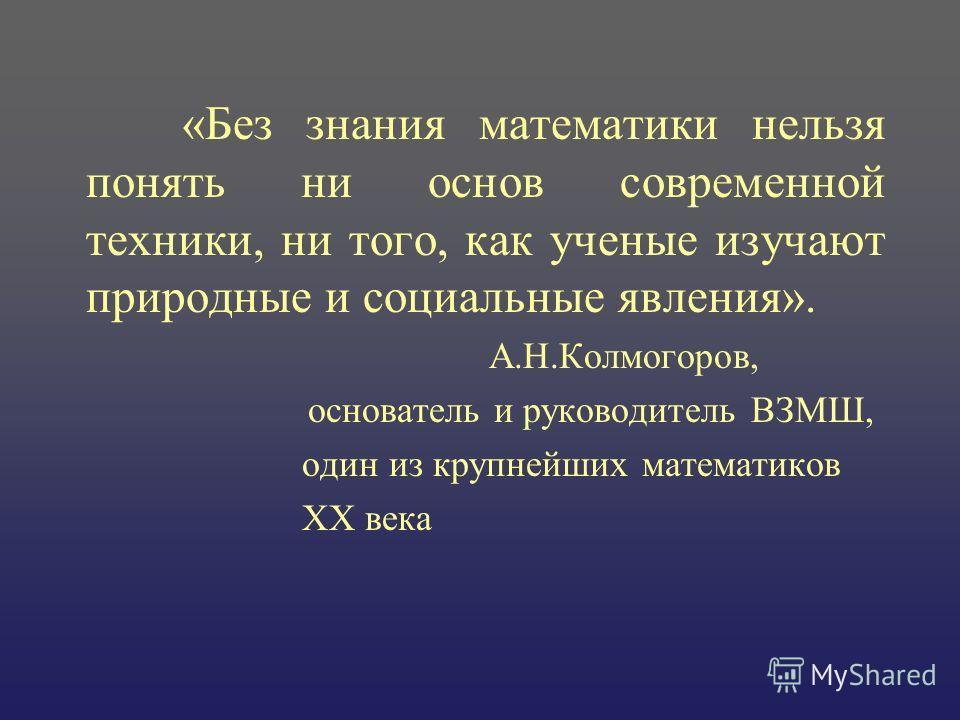«Без знания математики нельзя понять ни основ современной техники, ни того, как ученые изучают природные и социальные явления». А.Н.Колмогоров, основатель и руководитель ВЗМШ, один из крупнейших математиков XX века