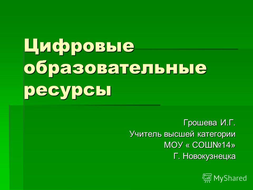 Цифровые образовательные ресурсы Грошева И.Г. Учитель высшей категории МОУ « СОШ14» Г. Новокузнецка
