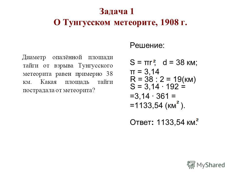Задача 1 О Тунгусском метеорите, 1908 г. Диаметр опалённой площади тайги от взрыва Тунгусского метеорита равен примерно 38 км. Какая площадь тайги пострадала от метеорита? Решение: Ѕ = πr ; d = 38 км; π = 3,14 R = 38 : 2 = 19(км) Ѕ = 3,14 · 192 = =3,