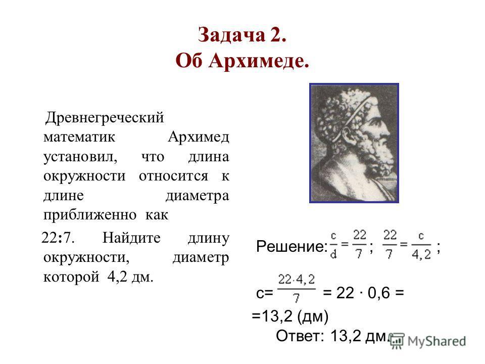 Задача 2. Об Архимеде. Древнегреческий математик Архимед установил, что длина окружности относится к длине диаметра приближенно как 22:7. Найдите длину окружности, диаметр которой 4,2 дм. Решение: ; ; с= = 22 · 0,6 = =13,2 (дм) Ответ: 13,2 дм.