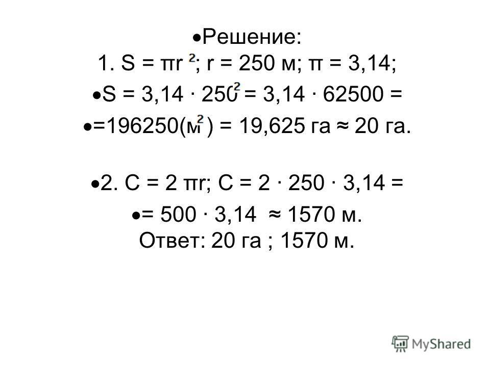 Решение: 1. Ѕ = πr ; r = 250 м; π = 3,14; Ѕ = 3,14 · 250 = 3,14 · 62500 = =196250(м ) = 19,625 га 20 га. 2. С = 2 πr; С = 2 · 250 · 3,14 = = 500 · 3,14 1570 м. Ответ: 20 га ; 1570 м.